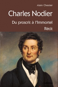 Alain Chestier - Charles Nodier - Du proscrit à l'immortel.