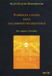 Alain-Claude Debombourg - Symboles cachés dans les jardins occidentaux - Des origines à Versailles.