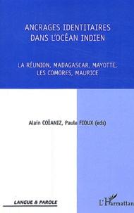 Alain Coïaniz et Paule Fioux - Ancrages identitaires dans l'océan indien - La Réunion, Madagascar, Mayotte, Les Comores, Maurice.