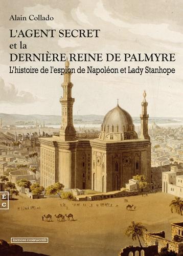 Alain Collado - L'agent secret et la dernière reine de Palmyre.
