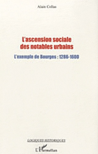 Alain Collas - L'ascension sociale des notables urbains - L'exemple de Bourges : 1286-1600.