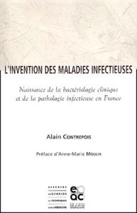 Alain Contrepois - L'invention des maladies infectieuses. - Naissance de la bactériologie clinique et de la pathologie infectieuse en France.