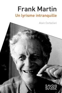 Alain Corbellari - Frank Martin - Un lyrisme de l'inquiétude.