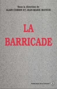 Alain Corbin et Jean-Marie Mayeur - La barricade - Actes du colloque organisé les 17, 18 et 19 mai 1995 par le Centre de recherches en histoire du XIXe siècle et la Société d'histoire de la révolution de 1848 et des révolutions du XIXe siècle.