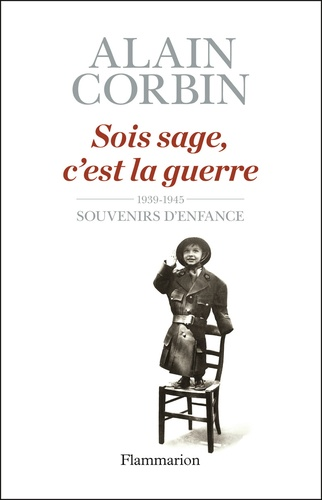 Alain Corbin - Sois sage, c'est la guerre - Souvenirs d'enfance de l'exode à la bataille de Normandie.