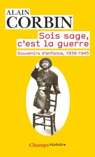 Alain Corbin - Sois sage, c'est la guerre - Souvenirs d'enfance de l'exode à la bataille de Normandie, 1939-1945.