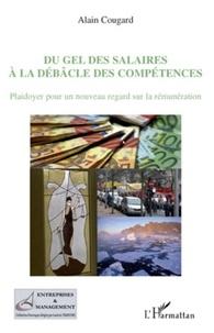 Alain Cougard - Du gel des salaires à la débâcle des compétences - Plaidoyer pour un nouveau regard sur la rémunération.