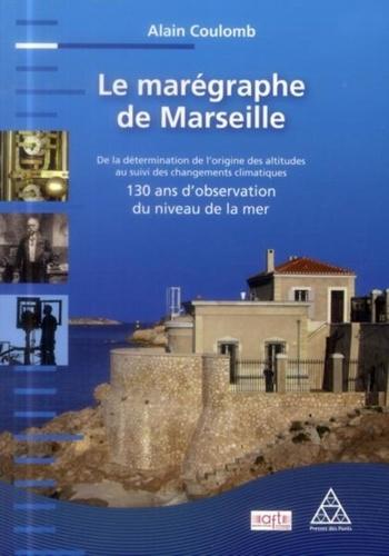Alain Coulomb - Le marégraphe de Marseille - De la détermination de l'origine des altitudes au suivi des changements climatiques : 130 ans d'observation du niveau de la mer.