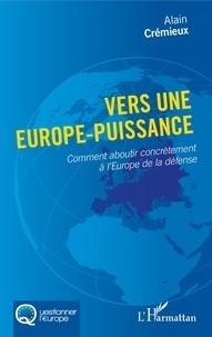 Alain Crémieux - Vers une Europe-puissance - Comment aboutir concrètement à l'Europe de la défense.