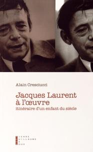 Alain Cresciucci - Jacques Laurent à l'oeuvre - Itinéraire d'un enfant du siècle.