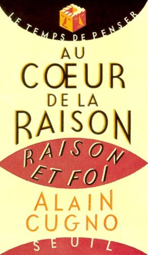 Alain Cugno - AU COEUR DE LA RAISON. - Raison et foi.