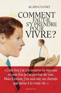Alain Cugno - Comment faut-il s'y prendre pour vivre ?.