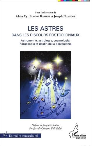 Alain Cyr Pangop Kameni et Joseph Ngangop - Les astres dans les discours postcoloniaux - Astronomie, astrologie, cosmologie, horoscopie et destin de la postcolonie.