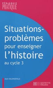 Alain Dalongeville - Situations-problèmes pour enseigner l'histoire au cycle 3.