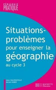 Alain Dalongeville et Michel Huber - Situations - Problèmes pour enseigner la géographie au cycle 3.