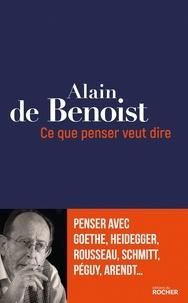 Alain de Benoist - Ce que penser veut dire - Penser avec Goethe, Heidegger, Rousseau, Schmitt, Péguy, Arendt....