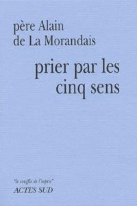 Alain de La Morandais - Prier par les cinq sens.