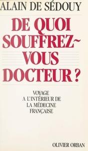 Alain de Sédouy et Gilles Hertzog - De quoi souffrez-vous docteur ? - Voyage à l'intérieur de la médecine française.