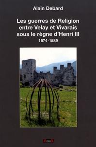 Alain Debard - Les guerres de Religion entre Velay et Vivarais sous le règne d'Henri III (1575-1589).