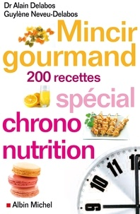 Alain Delabos et Guylène Neveu-Delabos - Mincir gourmand - Spécial chrono-nutrition 200 recettes.