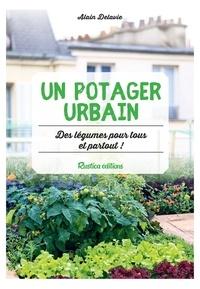 Alain Delavie - Un potager urbain - Des légumes pour tous et partout !.