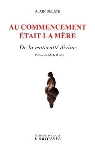Alain Delaye - Au commencement était la mère - De la maternité divine.