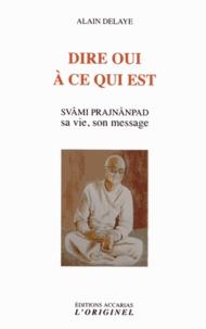 Alain Delaye - Dire oui à ce qui est - Svâm Prajnânpad, sa vie, son message.