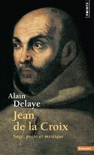 Alain Delaye - Jean de la Croix - Sage, poéte et mystique.
