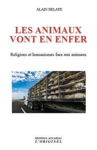 Alain Delaye - Les animaux vont en enfer - Religions et humanismes face aux animaux.