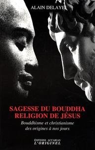 Alain Delaye - Sagesse du Bouddha, religion de Jésus - Bouddhisme et christianisme des origines à nos jours.