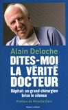 Alain Deloche - Dites-moi la vérité, docteur - Hôpital : un grand chirurgien brise le silence.