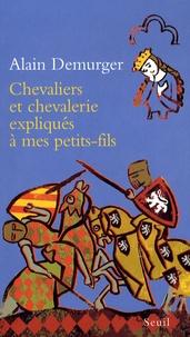 Alain Demurger - Chevaliers et chevalerie expliqués à mes petit-fils.