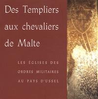 Alain Demurger - Des Templiers aux chevaliers de Malte - Les églises des ordres militaires au pays d'Ussel.