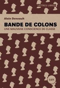 Alain Deneault - Bande de colons - Une mauvaise conscience de classe.