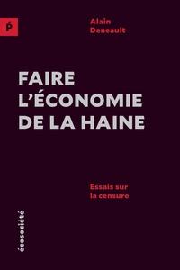Alain Deneault - Faire l'économie de la haine - Essais sur la censure.