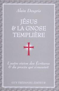 JESUS ET LA GNOSE TEMPLIERE. L'autre vision des écritures et du procès qui s'ensuivit - Alain Desgris |