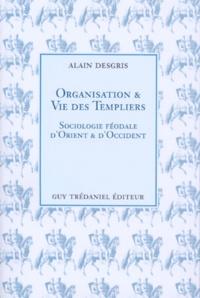 ORGANISATION ET VIE DES TEMPLIERS. Sociologie féodale d'Orient et d'Occident - Alain Desgris |