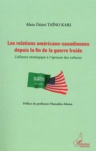 Alain Désiré Taïno Kari - Les relations américano-saoudiennes depuis la fin de la guerre froide - L'alliance stratégique à l'épreuve des cultures.