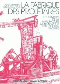 Alain Dewerpe et Yves Gaulupeau - LA FABRIQUE DE SPROLETAIRES. - Les ouvriers de la manufacture d'Oberkampf à Jouy-en-Josas (1760-1815).