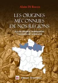 Alain Di Rocco - Les origines méconnues de nos régions - Ile-de-France, Normandie, Champagne, Lorraine.