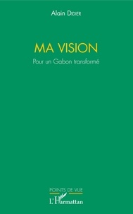 Alain Didier - Ma vision - Pour un Gabon transformé.