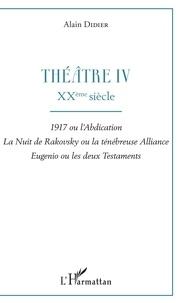 Alain Didier - Théâtre - Tome 4, XXe siècle : 1917 ou l'abdication ; La nuit de Rakovsky ou la ténébreuse alliance ; Eugenio ou les deux testaments.