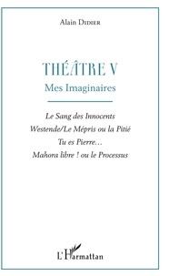 Alain Didier - Théâtre - Tome 5, Mes imaginaires : Le sang des innocents ; Westende/Le mépris ou la pitié ; Tu es Pierre... ; Mahora libre ! ou le processus.