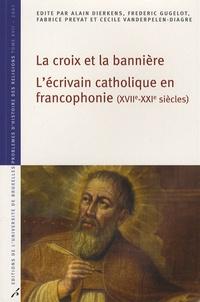Alain Dierkens et Frédéric Gugelot - La croix et la bannière - L'écrivain catholique en francophonie (XVIIe-XXIe siècles).
