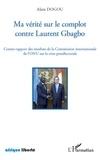 Alain Dogou - Ma vérité sur le complot contre Laurent Gbagbo - Contre-rapport des résultats de la Commission internationale de l'ONU sur la crise postélectorale.