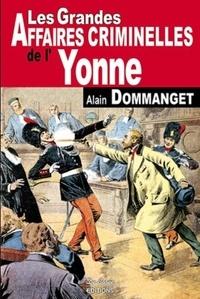 Alain Dommanget - Les Grandes Affaires Criminelles de l'Yonne.