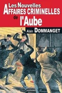 Alain Dommanget - Les nouvelles affaires criminelles de l'Aube.