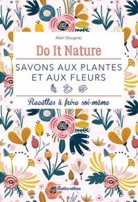 Alain Dougnac et Claire Curt - Savons aux plantes et aux fleurs - Recettes à faire soi-même.