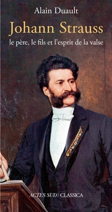 Alain Duault - Johann Strauss, le père, le fils et l'esprit de la valse.