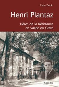 Alain Dubin - Henri Plantaz - Héros de la Résistance en vallée du Giffre, 1920-1944.